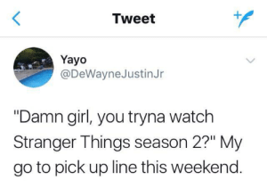 "Netflix and thrill: Tweet  Yayo  @DeWayneJustinJr  ""Damn girl, you tryna watch  Stranger Things season 2?"" My  go to pick up line this weekend. Netflix and thrill"