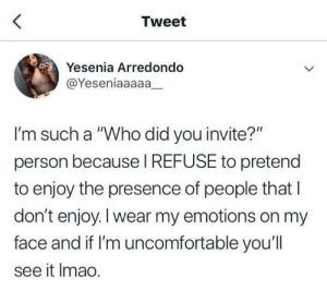 "Who, Tweet, and Did: Tweet  Yesenia Arredondo  @Yeseniaaaaa_  I'm such a ""Who did you invite?""  person because I REFUSE to pretend  to enjoy the presence of people that I  don't enjoy. I wear my emotions on my  face and if I'm uncomfortable you'll  see it Imao."