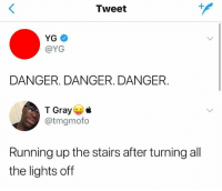 Sports, Girl Memes, and Running: Tweet  YG  @YG  DANGER. DANGER. DANGER  T Gray  @tmgmofo  Running up the stairs after turning all  the lights off Extreme Sports
