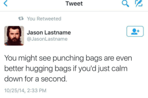 Jason, Down, and Tweet: Tweet  You Retweeted  Jason Lastname  @JasonLastname  You might see punching bags are even  better hugging bags if you'd just calm  down for a second.  10/25/14, 2:33 PM