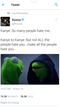 Blackpeopletwitter, Kanye, and Hate Me: Tweet  You Retweeted  Kozza  @kozza  Kanye: So many people hate me..  Kanye to Kanye: But not ALL the  people hate you..make all the people  hate you...  10:37 AM-18 Nov 16  13.2K RETWEETS  18.2K LIKES  Reply to Kozza <p>Did Y'all Forget About This One From Before? (via /r/BlackPeopleTwitter)</p>