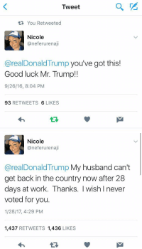 28 Days, Hood, and Good Luck: Tweet  You Retweeted  Nicole  aneferurenaji  areal Donald Trump you've got this!  Good luck Mr. Trump!  9/26/16, 8:04 PM  93  RETWEETS  6 LIKES   Nicole  aneferurenaji  areal Donald Trump My husband can't  get back in the country now after 28  days at work. Thanks. I wish I never  voted for you.  1/28/17, 4:29 PM  1,437  RETWEETS 1,436  LIKES Life comes at you fast