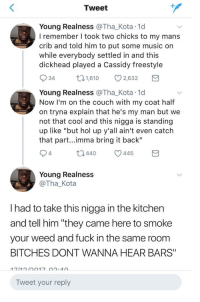 "<p>Boy if you dont put some Frank Ocean on (via /r/BlackPeopleTwitter)</p>: Tweet  Young Realness @Tha_Kota 1d  I remember I took two chicks to my mans  crib and told him to put some music on  while everybody settled in and this  dickhead played a Cassidy freestyle  34  1,610 2,632  Young Realness @Tha_Kota 1d  Now I'm on the couch with my coat half  on tryna explain that he's my man but we  not that cool and this nigga is standing  up like ""but hol up y'all ain't even catch  that part...imma bring it back""  4  t0440 445  Young Realness  @Tha_Kota  I had to take this nigga in the kitchen  and tell him ""they came here to smoke  your weed and fuck in the same room  BITCHES DONT WANNA HEAR BARS""  Tweet your reply <p>Boy if you dont put some Frank Ocean on (via /r/BlackPeopleTwitter)</p>"