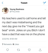 "<p>💀 (via /r/BlackPeopleTwitter)</p>: Tweet  Young Realness  @Tha_Kota  My teachers used to call home and tell  my dad I was misbehaving and the  next day give me the ""l heard you got  beat"" smirk. Jokes on you Bitch l don't  have a dad that was me on the phone  2/22/18, 9:59 AM  7 Retweets 8 Likes <p>💀 (via /r/BlackPeopleTwitter)</p>"