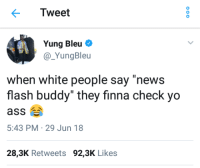 "Blackpeopletwitter, News, and White People: Tweet  Yung Bleu  @ YungBleu  when white people say ""news  flash buddy"" they finna check yo  5:43 PM 29 Jun 18  28,3K Retweets 92,3K Likes <p>Check yo self! (via /r/BlackPeopleTwitter)</p>"