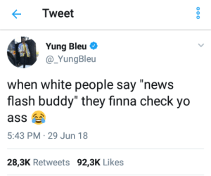 "News, White People, and Yo: Tweet  Yung Bleu  @ YungBleu  when white people say ""news  flash buddy"" they finna check yo  5:43 PM 29 Jun 18  28,3K Retweets 92,3K Likes Check yo self!"