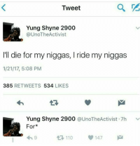 For, he meant for: Tweet  Yung Shyne 2900  @UnoTheActivist  'll die for my niggas, I ride my niggas  1/21/17, 5:08 PM  385 RETWEETS 534 LIKES  Yung Shyne 2900 @UnoTheActivist. 7h  For*  ﹀  わ9  LT110  147 For, he meant for