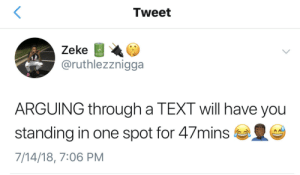 And your wrists start to hurt by BasX FOLLOW HERE 4 MORE MEMES.: Tweet  Zeke  @ruthlezznigga  ARGUING through a TEXT will have you  standing in one spot for 47mins  7/14/18, 7:06 PM And your wrists start to hurt by BasX FOLLOW HERE 4 MORE MEMES.