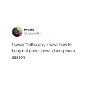 Netflix, True, and Good: tweets  @byigbedion  swear Netflix only knows how to  bring out good shows during exam  season This is so true 😅