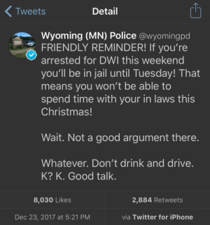 Christmas, Iphone, and Jail: Tweets  Detail  Wyoming (MN) Police @wyomingpd  FRIENDLY REMINDER! If you're  arrested for DWI this weekend  you'll be in jail until Tuesday! That  means you won't be able to  spend time with your in laws this  Christmas!  POLICE  Wait. Not a good argument there  Whatever. Don't drink and drive  K? K. Good talk.  8,030 Likes  2,884 Retweets  Dec 23, 2017 at 5:21 PM  via Twitter for iPhone Friendly Reminder!