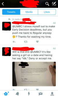 "College, Shit, and Tumblr: Tweets  Media  Likes  in reply t  4d  @UMBC I stress myself out to make  Early Decision deadlines, but you  push me back to Regular anyway  ? Thanks for wasting my time  4d  Wtf is this shit @UMBC? It's like  asking a girl on a date and having  her say ""ldk."" Deny or accept me.  De  Thank you for your inteest in UMBC. Our Earty Action Program is highly compeitive  selective  spplicants. The Admissions Comninee  We had an overwhelming response this year from many academically  credentials as a candidate for admission and has deferred your application for further  considerstion to our Regular Decision revlew Candidates will be notifted of the  Commitee's decision by ate Febary  Please feel free to coact us if we may be of further aisance  Sincerely,  Dale ttinge <p><a href=""http://memehumor.net/post/167829835298/how-to-get-denied-from-college"" class=""tumblr_blog"">memehumor</a>:</p>  <blockquote><p>How to get denied from college</p></blockquote>"