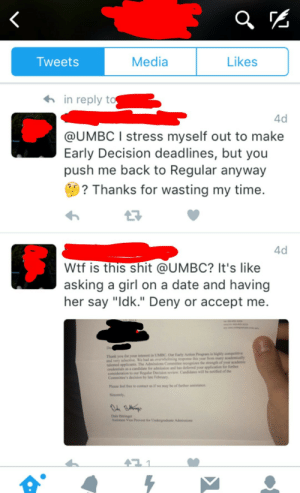 "College, Shit, and Tumblr: Tweets  Media  Likes  in reply t  4d  @UMBC I stress myself out to make  Early Decision deadlines, but you  push me back to Regular anyway  ? Thanks for wasting my time  4d  Wtf is this shit @UMBC? It's like  asking a girl on a date and having  her say ""ldk."" Deny or accept me.  De  Thank you for your inteest in UMBC. Our Earty Action Program is highly compeitive  selective  spplicants. The Admissions Comninee  We had an overwhelming response this year from many academically  credentials as a candidate for admission and has deferred your application for further  considerstion to our Regular Decision revlew Candidates will be notifted of the  Commitee's decision by ate Febary  Please feel free to coact us if we may be of further aisance  Sincerely,  Dale ttinge memehumor:  How to get denied from college"