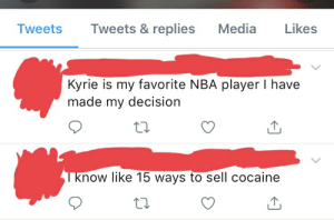 Cause and effect: Tweets & replies  Media  Likes  Tweets  Kyrie is my favorite NBA player I have  made my decision  know like 15 ways to sell cocaine Cause and effect