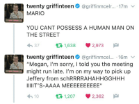 """Megan, Run, and Sorry: twenty griffinteen@griffinmcelr... . 17mv  MARIO  YOU CANT POSSESS A HUMAN MAN ON  THE STREET  h 37  1,638  2,973  twenty griffinteen@griffinmcel.. 16m  """"Megan, l'm sorry, I told you the meeting  might run late. I'm on my way to pick up  Jeffery from schRRRRAHAHHGGHHH  lUIIIT'S-AAAA MEEEEEEEEEE""""  1,207 2,362"""