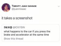 Memes, Savage, and Time: TWENTY JUAN SAVAGE  @juannisaac  it takes a screenshot  3C @ICKYSIN  what happens to the car if you press the  brake and accelerator at the same time  Show this thread Dm to exactly 7 people for a shoutout!
