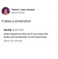 Memes, Savage, and Time: TWENTY JUAN SAVAGE  @juannisaac  it takes a screenshot  3CS @ICKYSIN  what happens to the car if you press the  brake and accelerator at the same time  Show this thread