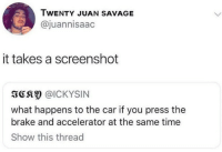 Savage, Time, and Car: TWENTY JUAN SAVAGE  @juannisaac  it takes a screenshot  3CS @ICKYSIN  what happens to the car if you press thee  brake and accelerator at the same time  Show this thread