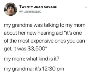 "Still worth it: TWENTY JUAN SAVAGE  @juannisaac  my grandma was talking to my mom  about her new hearing aid ""it's one  II  of the most expensive ones you can  get, it was $3,500""  my mom: what kind is it?  my grandma: it's 12:30 pm Still worth it"
