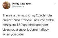 "Memes, Plan B, and Hotel: twenty-kate-teen  @katefeetie  There's a bar next to my Czech hotel  called ""Plan B"" where l assume all the  drinks are $50 and the bartender  gives you a super judgmental look  when you order Valid assumption"