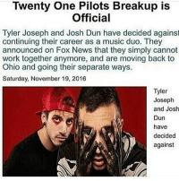 WHY WOULD SOMEBODY MAKE THIS NONONO MY EMO HEART: Twenty One Pilots Breakup is  Official  Tyler Joseph and Josh Dun have decided against  continuing their career as a music duo. They  announced on Fox News that they simply cannot  work together anymore, and are moving back to  Ohio and going their separate ways.  Saturday, November 19, 2016  Tyler  Joseph  and Josh  Dun  have  decided  against WHY WOULD SOMEBODY MAKE THIS NONONO MY EMO HEART