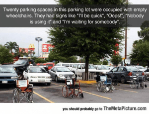 """epicjohndoe:  People Kept Abusing Handicapped Parking Spots, Then This Happened: Twenty parking spaces in this parking lot were occupied with empty  wheelchairs. They had signs like """"I'lI be quick"""", """"Oops!"""", """"Nobody  is using it"""" and """"I'm waiting for somebody"""".  you should probably go to TheMetaPicture.com epicjohndoe:  People Kept Abusing Handicapped Parking Spots, Then This Happened"""