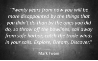 """Disappointed, Discover, and Mark Twain: """"Twenty years from now you will be  more disappointed by the things that  you didn't do than by the ones you did  do, so throw off the bowlines, sail away  from safe harbor, catch the trade winds  in your sails. Explore, Dream, Discover.""""  Mark Twain"""