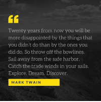 Disappointed, Discover, and Mark Twain: Twenty years from now you will be  more disappointed by the things that  you didn't do than by the ones you  did do. So throw off the bowlines.  Sail away from the safe harbor.  Catch the trade winds in your sails.  Explore. Dream. Discover  MARK TWAIN