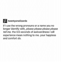 Memes, Mean, and Experience: twentyonelizards  if I use the wrong pronouns or a name you no  longer identify with, please please please please  tell me. the 0.5 seconds of awkwardness i will  experience mean nothing to me. your happiess  and comfort do. !
