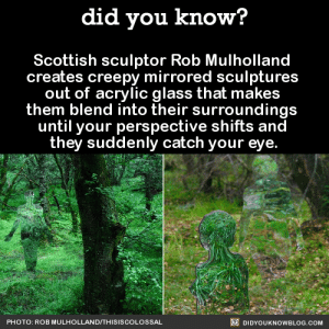 twentyratsinatrenchcoat: waywardmasquerade:   jabletown:  manicpixiedreamalien:  did-you-kno:  Scottish sculptor Rob Mulholland  creates creepy mirrored sculptures  out of acrylic glass that makes  them blend into their surroundings  until your perspective shifts and  they suddenly catch your eye.  Source Source 2  imagine getting lost in the woods and coming across these on a scale of 1-10 how ready for death would you be  i didn't know chaotic evil looked like someone's dad from north dakota  Some one needs to stat these mirror beings ASAP    Mirrorfolk Medium construct, lawful evil AC: 15 HP: 100 (8d10+20) Speed: 30ft STR: 14 (+2)                  WIS: 16 (+3) CON: 10 (+0)                  INT: 16 (+3) DEX: 18 (+4)                CHA: 20 (+5) Skills: Perception (+5), Deception (+9) Senses: Truesight, low-light vision, passive perception 13 Languages: Common Challenge: 5 (1,800 XP) Immunities: Mind-affecting spells, poison, sleep effects, paralysis, stunning, disease, death effects, and necromancy effects Proficiencies: No armor; simple weapons Natural Camoflauge: A mirrorfolk can blend in easily to any environment by reflecting the world around them. In order to notice a mirrorfolk using it's camoflauge, players must pass a check with a DC 18. Reflection: Three times a day, a mirrorfolk may reflect a spell cast at it by passing a dexterity check (DC 16). This acts as though the mirrorfolk had cast the spell with the original caster as the target, or as though it had been directly reflected from a mirror (ex. A fireball caught by a mirrorfolk directly reflects the cone of effect). The Eye of the Beholder: A mirrorfolk may cast Charm Person, Hypnotic Pattern, Suggestion, Crown of Madness, or Enemies Abound up to four time per day at their base level. The four times are total, not for each spell. It may cast Minor Illusion or Prestidigitation at will. However, any illusion created by these spells (including Hypnotic Pattern) uses its own surfaces. The Scott's Pet: Mirrorfolk act as guards to a human mage named Mulholland the Sculptor. Their primary goal of creation is to divert attention from Mulholland, and do so either through illusion or through turning party members against each other. They will also act as living shields if need be. However, mirrorfolk are considered awaken constructs, and their loyalty comes strictly from Mulholland's kindness towards them. : twentyratsinatrenchcoat: waywardmasquerade:   jabletown:  manicpixiedreamalien:  did-you-kno:  Scottish sculptor Rob Mulholland  creates creepy mirrored sculptures  out of acrylic glass that makes  them blend into their surroundings  until your perspective shifts and  they suddenly catch your eye.  Source Source 2  imagine getting lost in the woods and coming across these on a scale of 1-10 how ready for death would you be  i didn't know chaotic evil looked like someone's dad from north dakota  Some one needs to stat these mirror beings ASAP    Mirrorfolk Medium construct, lawful evil AC: 15 HP: 100 (8d10+20) Speed: 30ft STR: 14 (+2)                  WIS: 16 (+3) CON: 10 (+0)                  INT: 16 (+3) DEX: 18 (+4)                CHA: 20 (+5) Skills: Perception (+5), Deception (+9) Senses: Truesight, low-light vision, passive perception 13 Languages: Common Challenge: 5 (1,800 XP) Immunities: Mind-affecting spells, poison, sleep effects, paralysis, stunning, disease, death effects, and necromancy effects Proficiencies: No armor; simple weapons Natural Camoflauge: A mirrorfolk can blend in easily to any environment by reflecting the world around them. In order to notice a mirrorfolk using it's camoflauge, players must pass a check with a DC 18. Reflection: Three times a day, a mirrorfolk may reflect a spell cast at it by passing a dexterity check (DC 16). This acts as though the mirrorfolk had cast the spell with the original caster as the target, or as though it had been directly reflected from a mirror (ex. A fireball caught by a mirrorfolk directly reflects the cone of effect). The Eye of the Beholder: A mirrorfolk may cast Charm Person, Hypnotic Pattern, Suggestion, Crown of Madness, or Enemies Abound up to four time per day at their base level. The four times are total, not for each spell. It may cast Minor Illusion or Prestidigitation at will. However, any illusion created by these spells (including Hypnotic Pattern) uses its own surfaces. The Scott's Pet: Mirrorfolk act as guards to a human mage named Mulholland the Sculptor. Their primary goal of creation is to divert attention from Mulholland, and do so either through illusion or through turning party members against each other. They will also act as living shields if need be. However, mirrorfolk are considered awaken constructs, and their loyalty comes strictly from Mulholland's kindness towards them.