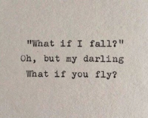 "Fall, Fly, and Darling: tWhat if I fall?""  Oh, but my darling  What if you fly?"