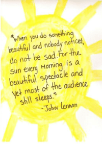 Beautiful, Sad, and Sun: Twhen you do soHethin  beautiful and nobody noticed  do not be sad.For the  Sun evcry Morning is a  beauhthil spectacle and  et most of the audience  shll sleeps.  -Johw lenorn