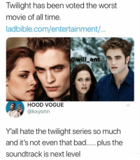 True or not?: Twilight has been voted the worst  movie of all time.  ladbible.com/entertainment/...  @will_ent  HOOD VOGUE  @kxyonn  Y'all hate the twilight series so much  and it's not even that bad..... plus the  soundtrack is next level True or not?