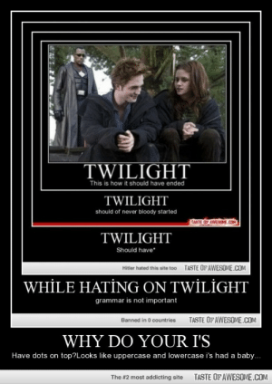 Why Do Your I'shttp://omg-humor.tumblr.com: TWILIGHT  This is how it should have ended  TWILIGHT  should of never bloody started  TASTE OF AWESOME.COM  TWILIGHT  Should have*  TASTE OFAWESOME.COM  Hitler hated this site too  WHİLE HATİNG ON TWİLİGHT  grammar is not important  TASTE OFAWESOME.COM  Banned in 0 countries  WHY DO YOUR I'S  Have dots on top?Looks like uppercase and lowercase i's had a baby...  TASTE OF AWESOME.COM  The #2 most addicting site Why Do Your I'shttp://omg-humor.tumblr.com
