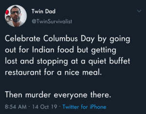 Dad, Food, and Iphone: Twin Dad  @TwinSurvivalist  Celebrate Columbus Day by going  out for Indian food but getting  lost and stopping at a quiet buffet  restaurant for a nice meal.  Then murder everyone there.  8:54 AM 14 Oct 19 Twitter for iPhone The only way to celebrate