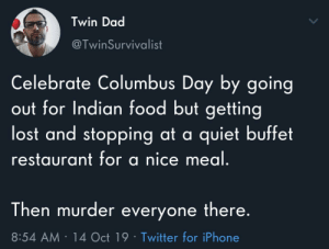 Dad, Food, and God: Twin Dad  @TwinSurvivalist  Celebrate Columbus Day by going  out for Indian food but getting  lost and stopping at a quiet buffet  restaurant for a nice meal.  Then murder everyone there.  8:54 AM 14 Oct 19 Twitter for iPhone Me.Columbus was a god of his own domain