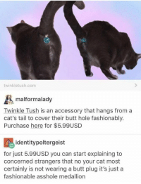 Butt, Cats, and Pictures: twinkletush.com  malformalady  Twinkle Tush is an accessory that hangs from a  cat's tail to cover their butt hole fashionably.  Purchase here for $5.99USD  identitypoltergeist  for just 5.99USD you can start explaining to  concerned strangers that no your cat most  certainly is not wearing a butt plug it's just a  fashionable asshole medallion 15+ Pictures That'll Make You Sigh And Laugh