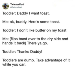 Dad of the year award recipient: TwinzerDad  TwinzerDad  Toddler: Daddy I want toast  Me: ok, buddy. Here's some toast.  Toddler: I don't like butter on my toast  Me: (flips toast over to the dry side and  hands it back) There ya go.  Toddler: Thanks Daddy!  Toddlers are dumb. Take advantage of it  while you can. Dad of the year award recipient