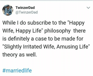 "Subscribe To: TwinzerDad  @TwinzerDad  While I do subscribe to the ""Happy  Wife, Happy Life"" philosophy there  is definitely a case to be made for  ""Slightly Irritated Wife, Amusing Life""  theory as well."