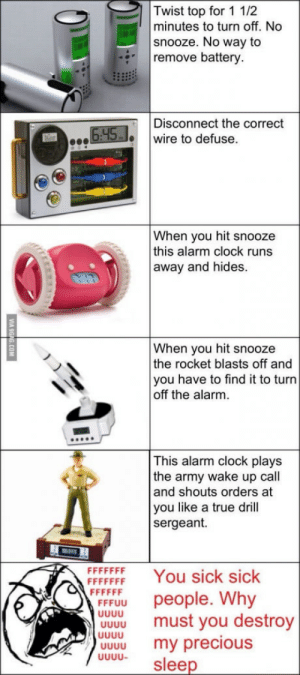 Let me sleep: Twist top for 1 1/2  minutes to turn off. No  snooze. No way to  remove battery  Disconnect the correct  wire to defuse.  When you hit snooze  this alarm clock runs  away and hides.  When you hit snooze  the rocket blasts off and  you have to find it to turn  off the alarm.  This alarm clock plays  the army wake up call  and shouts orders at  you like a true drill  sergeant.  FFFFEF You sick sick  people. Why  UU  must you destroy  UW. my precious  0000 sleen Let me sleep