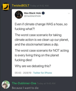 me irl: TwistedBOLT Today at 9:42 AM  Max Black Hole  @maxblackhole  Even if climate change WAS a hoax, so  fucking what?!  The worst case scenario for taking  climate action is we clean up our planet,  and the stockmarket takes a dip.  The worst case scenario for NOT acting  is every living thing on the planet  fucking dies!  Why are we debating this?  05:43 20/8/19 Twitter for iPhone  The-Dublimer-One Today at 9:43 AM  Because I want to die me irl