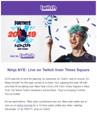 "New Year's, New York, and Party: twitch  FORTNITE  20 19  NINDR  NEW YEARS  ONLY ON  Ewitch  Ninja NYE: Live on Twitch from Times Square  2018 was full of wins for gaming, for everyone on Twitch, and of course, for  Ninja himself. As the year comes to a close, he's capping the year off with  one final W by taking over New Year's Eve LIVE from Times Square in New  York. His fellow Twitch streamers will be there. They're bringing Fortnite  You're invited.  As we said before, ""New year countdowns are out. New year yeets are in  Join us on twitch tv/ninja for a 12-hour party unlike any other, starting  December 31 at 1PM PT, only on Twitch Ninja Yeets New Year's Eve"