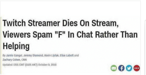 "cnn.com, Twitch, and Chat: Twitch Streamer Dies On Stream,  Viewers Spam ""F"" In Chat Rather Than  Helping  By Jamie Gangel, Jeremy Dlamond, Kevin Liptak, Elise Labott and  Zachary Cohen, CNN  Updated 1705 GMT (0105 HKT) October 9, 2018"