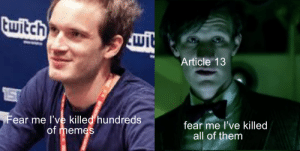 Memes, Twitch, and Doctor Who: twitch  wit  Article 13  15  Fear me l've killed hundreds  of memes  fear me l've killed  all of them The battle of the century
