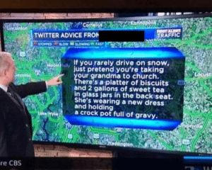 Solid advice for southerners driving on snow: TWITTER ADVICE FRO  TRAFFIC  STOPPED-SLOW-S SLOWING-FAST  If you rarely drive on snow,  ust pretend you're taking  your grandma to church.  There's aplatter of biscuits  and 2 gallons of sweet tea  ottonio  in glass jars in the backiseat.  She's wearing a new dress  and holding  a crock pot full of gravy.  ke  re CBS Solid advice for southerners driving on snow