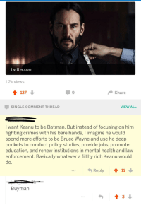 "Batman, Twitter, and Http: twitter.com  1.2k views  137  Share  SINGLE COMMENT THREAD  VIEW ALL  I want Keanu to be Batman. But instead of focusing on him  fighting crimes with his bare hands, I imagine he would  spend more efforts to be Bruce Wayne and use he deep  pockets to conduct policy studies, provide jobs, promote  education, and renew institutions in mental health and law  enforcement. Basically whatever a filthy rich Keanu would  do.  勺Reply  11  Buyman <p>Wholesome Keanu Reeves via /r/wholesomememes <a href=""http://ift.tt/2oKruMu"">http://ift.tt/2oKruMu</a></p>"