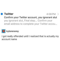 Ignorant, Omg, and Twitter: Twitter  Confirm your Twitter account, you ignorant slut  you ignorant slut, Final step... Confirm your  email address to complete your Twitter accou...  4:08 PM>  kylorensrey  I got really offended until I realized that is actually my  account name omg please tell me all of your twitter names