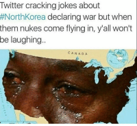 Twitter. Twitter never changes.: Twitter cracking jokes about  #North Korea  declaring war but when  them nukes come flying in, y'all won't  be laughing  CAN ADA Twitter. Twitter never changes.