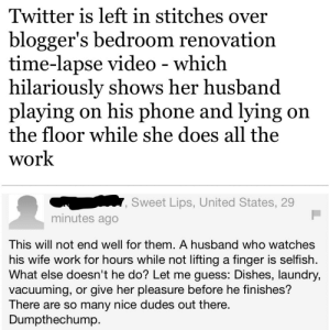 Guy calls himself nice in the article comments section.: Twitter is left in stitches over  blogger's bedroom renovation  time-lapse video - which  hilariously shows her husband  playing on his phone and lying on  the floor while she does all the  work  Sweet Lips, United States, 29  minutes ago  This will not end well for them. A husband who watches  his wife work for hours while not lifting a finger is selfish.  What else doesn't he do? Let me guess: Dishes, laundry,  vacuuming, or give her pleasure before he finishes?  There are so many nice dudes out there.  Dumpthechump Guy calls himself nice in the article comments section.