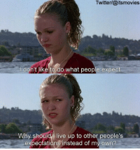 10 Things I Hate About You: Twitter/@itsmovies  don't ike to do what people expect  Why should I live up to other people's  expectations instead of my own? 10 Things I Hate About You