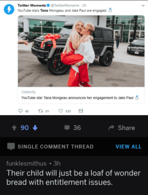 Reddit, Twitter, and youtube.com: Twitter Moments  @TwitterMoments 2h  YouTube stars Tana Mongeau and Jake Paul are engaged.  Celebrity  YouTube star Tana Mongeau announces her engagement to Jake Paul  ti 21  42  123  Share  90  36  VIEW ALL  SINGLE COMMENT THREAD  funklesmithus 3h  Their child will just be a loaf of wonder  bread with entitlement issues. That one hits deep